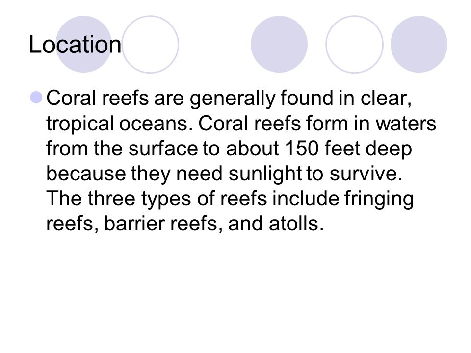 Location Coral reefs are generally found in clear, tropical oceans. Coral reefs form in waters from the surface to about 150 feet deep because they ne