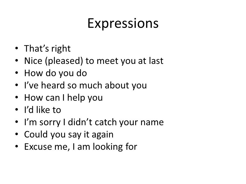 Expressions That's right Nice (pleased) to meet you at last How do you do I've heard so much about you How can I help you I'd like to I'm sorry I didn't catch your name Could you say it again Excuse me, I am looking for