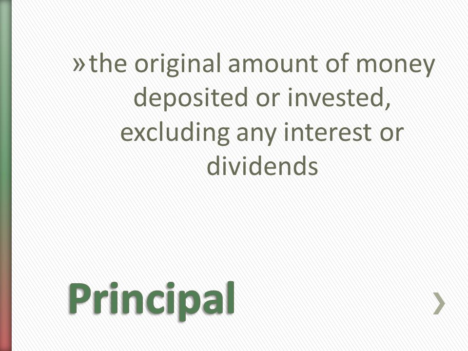 » the original amount of money deposited or invested, excluding any interest or dividends