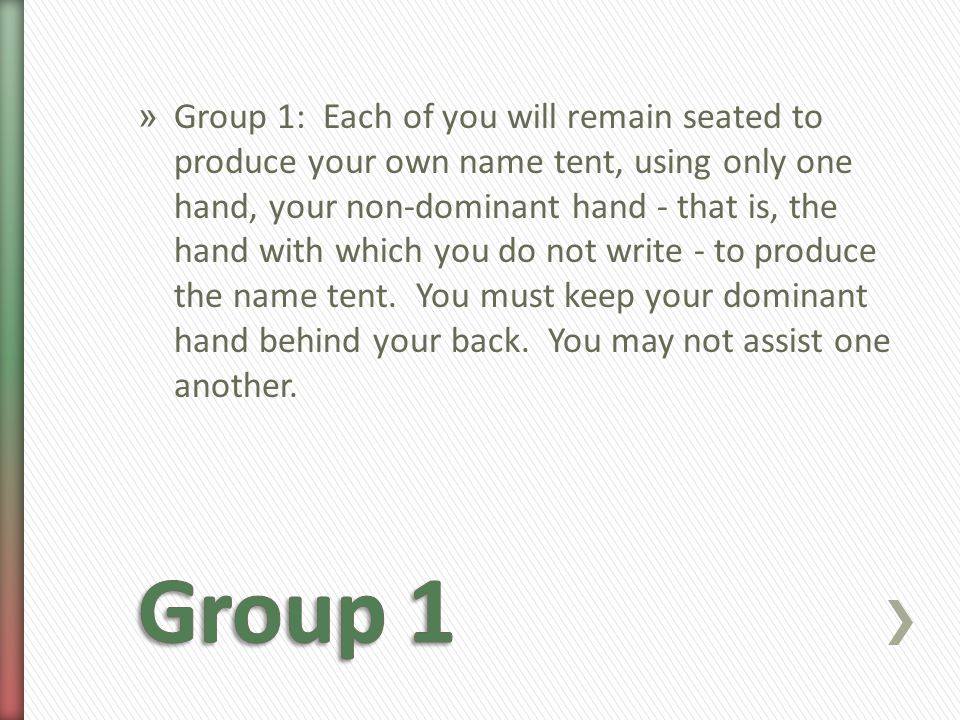 » Group 1: Each of you will remain seated to produce your own name tent, using only one hand, your non-dominant hand - that is, the hand with which you do not write - to produce the name tent.