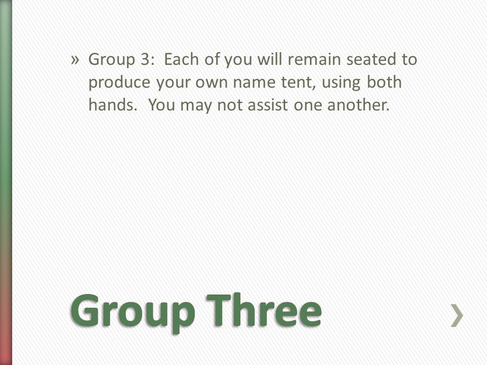 » Group 3: Each of you will remain seated to produce your own name tent, using both hands.