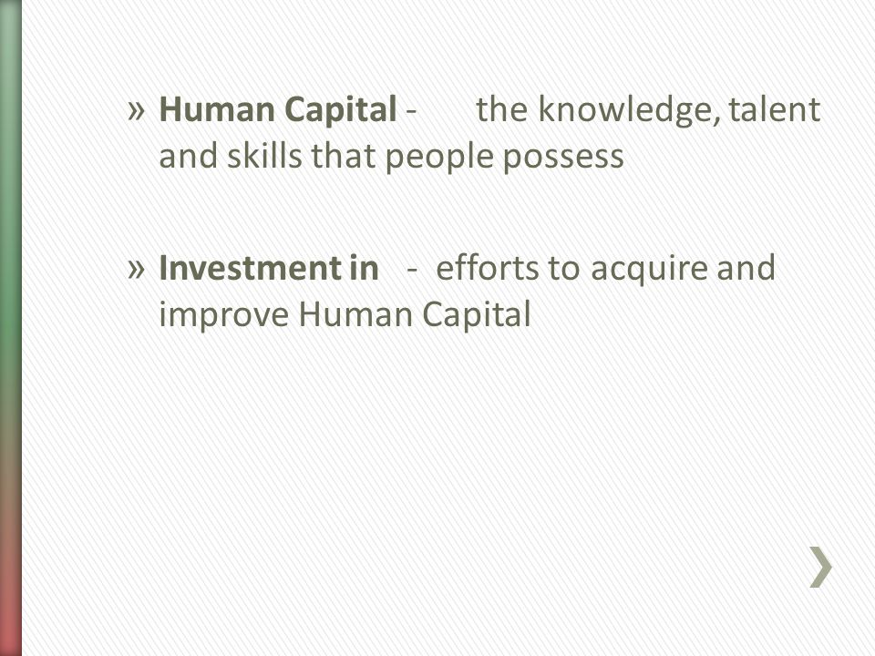 » Human Capital -the knowledge, talent and skills that people possess » Investment in - efforts to acquire and improve Human Capital