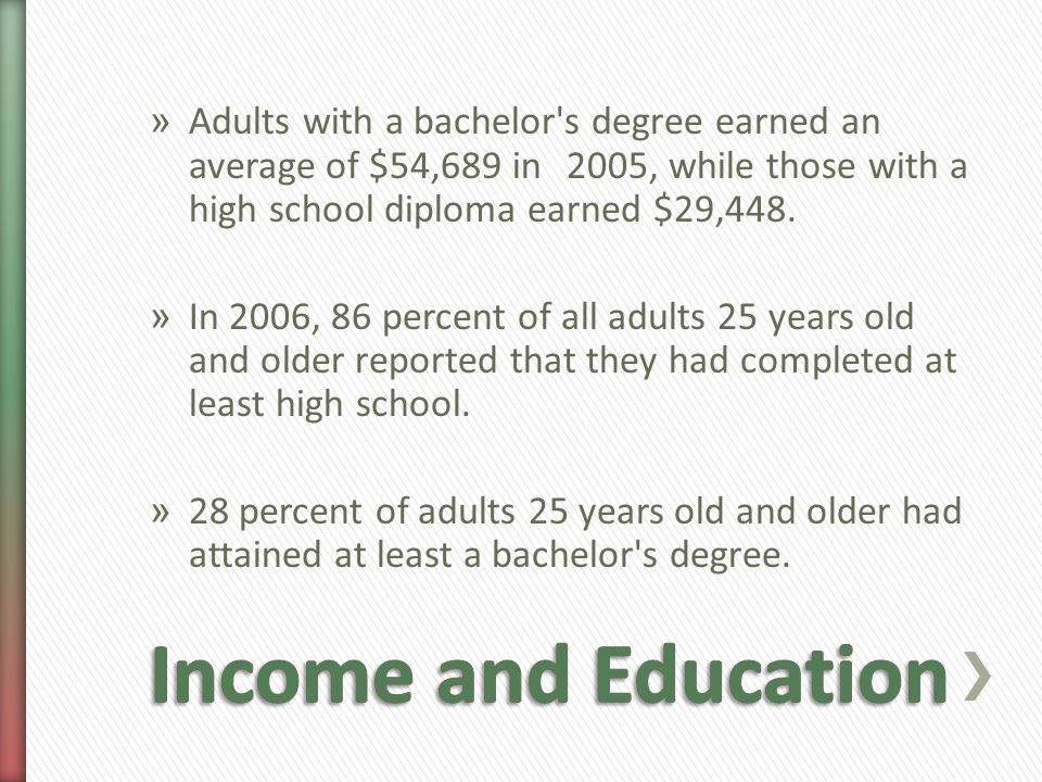» Adults with a bachelor s degree earned an average of $54,689 in 2005, while those with a high school diploma earned $29,448.