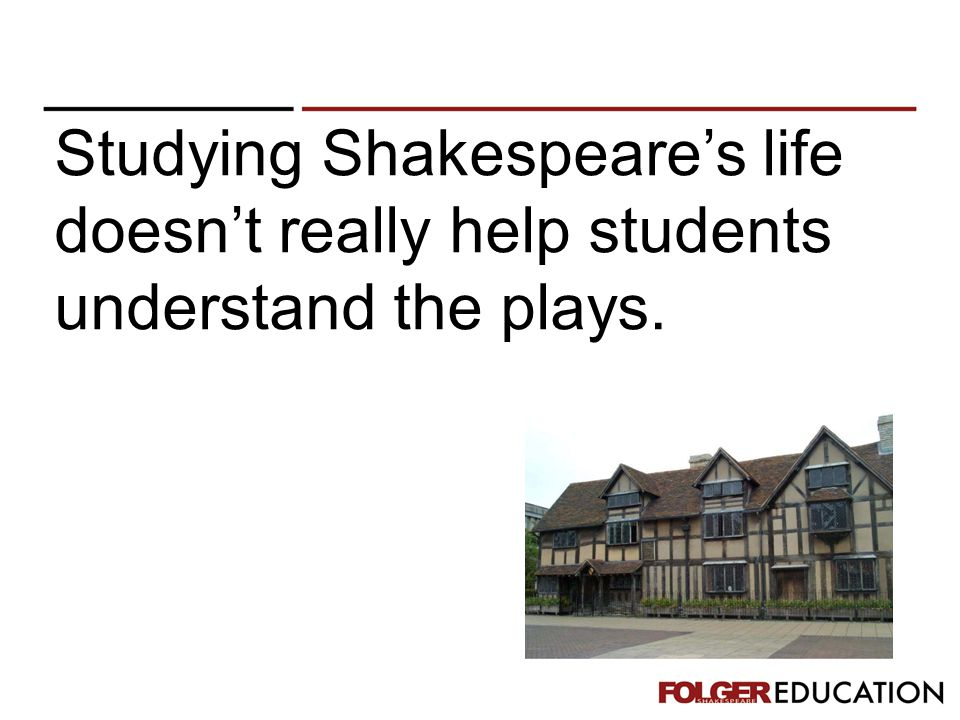 Studying Shakespeare's life doesn't really help students understand the plays.