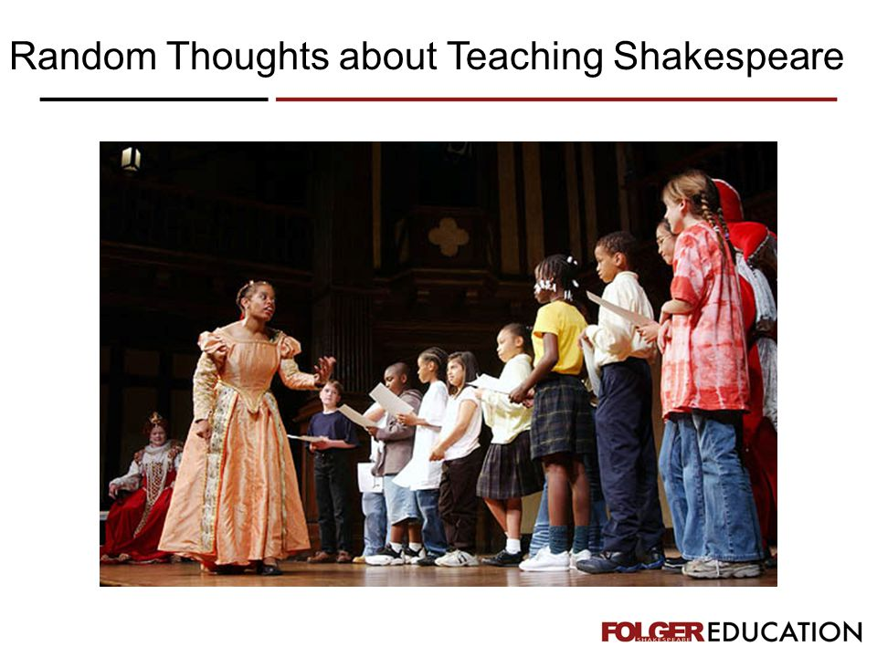 It is more important to get kids to like Shakespeare than it is to get them to understand every word.