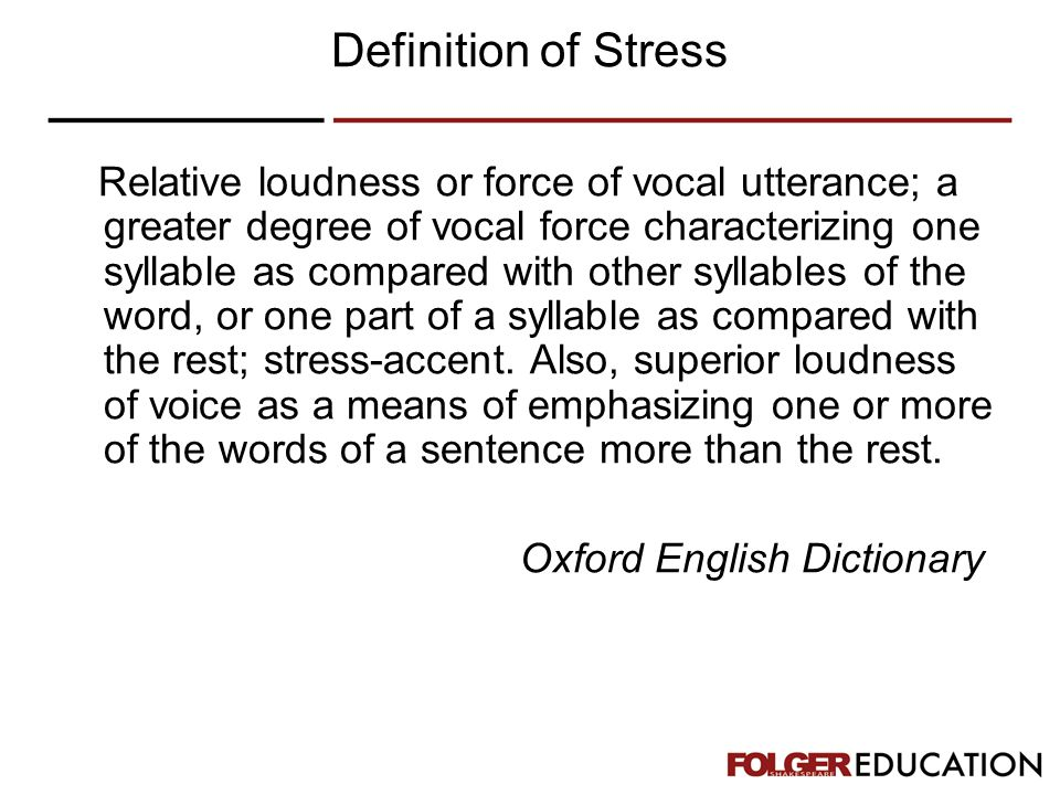 Definition of Stress Relative loudness or force of vocal utterance; a greater degree of vocal force characterizing one syllable as compared with other syllables of the word, or one part of a syllable as compared with the rest; stress-accent.
