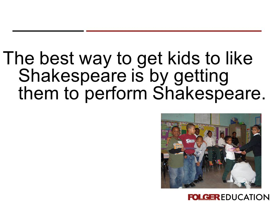 The best way to get kids to like Shakespeare is by getting them to perform Shakespeare.