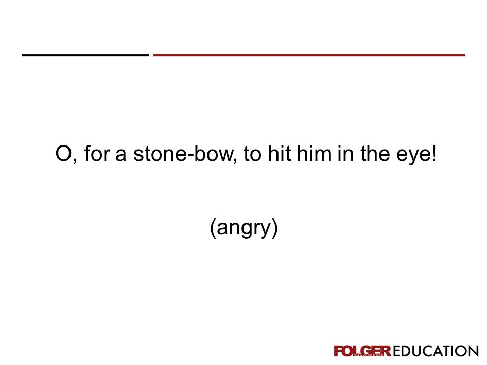O, for a stone-bow, to hit him in the eye! (angry)