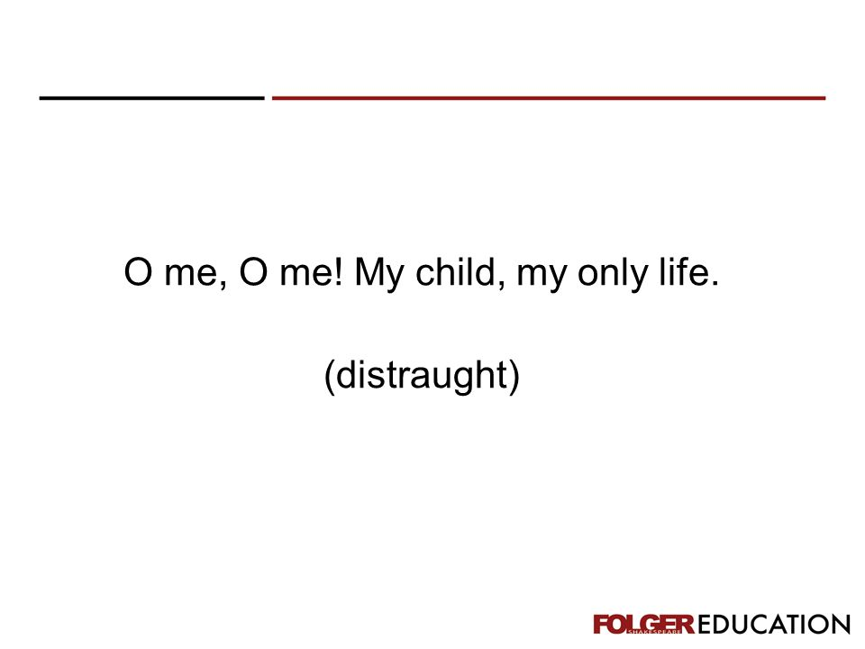 O me, O me! My child, my only life. (distraught)