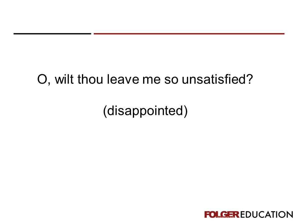 O, wilt thou leave me so unsatisfied? (disappointed)