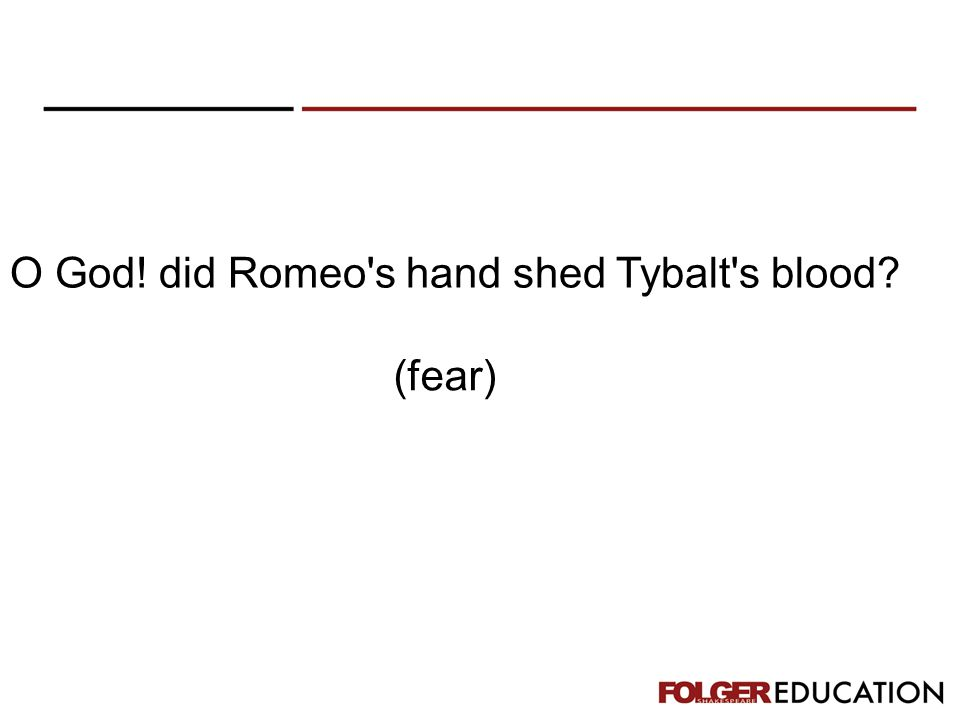 O God! did Romeo's hand shed Tybalt's blood? (fear)