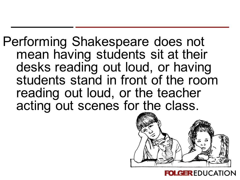 Performing Shakespeare does not mean having students sit at their desks reading out loud, or having students stand in front of the room reading out loud, or the teacher acting out scenes for the class.