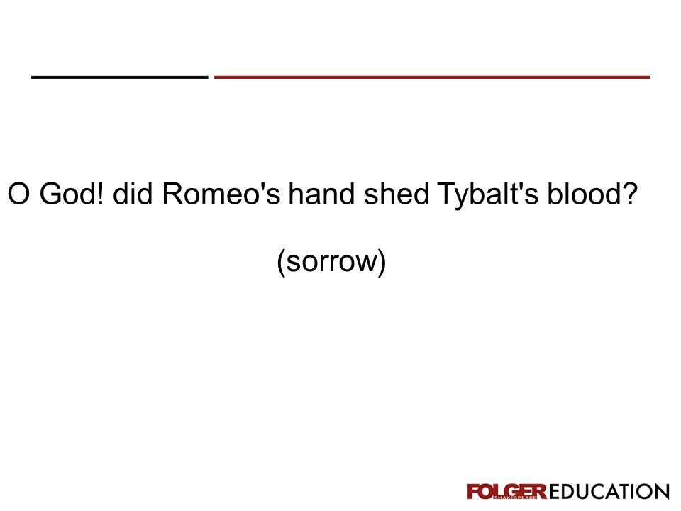 O God! did Romeo s hand shed Tybalt s blood? (sorrow)