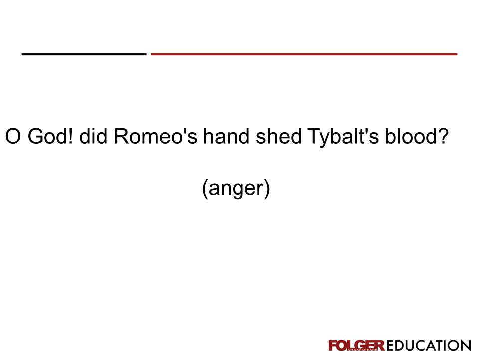 O God! did Romeo's hand shed Tybalt's blood? (anger)