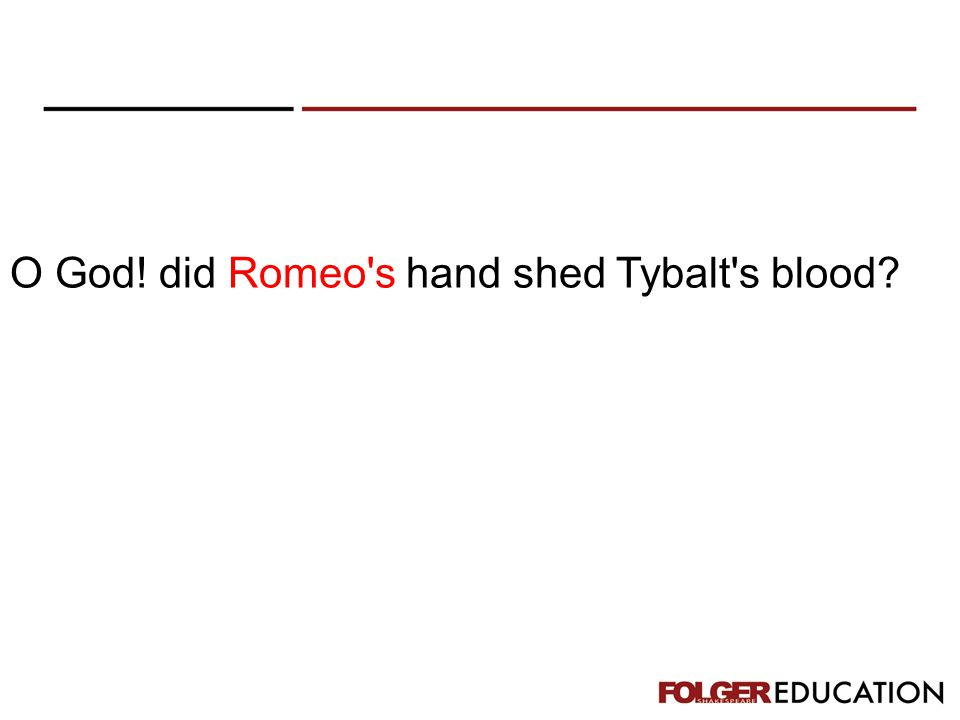 O God! did Romeo's hand shed Tybalt's blood?