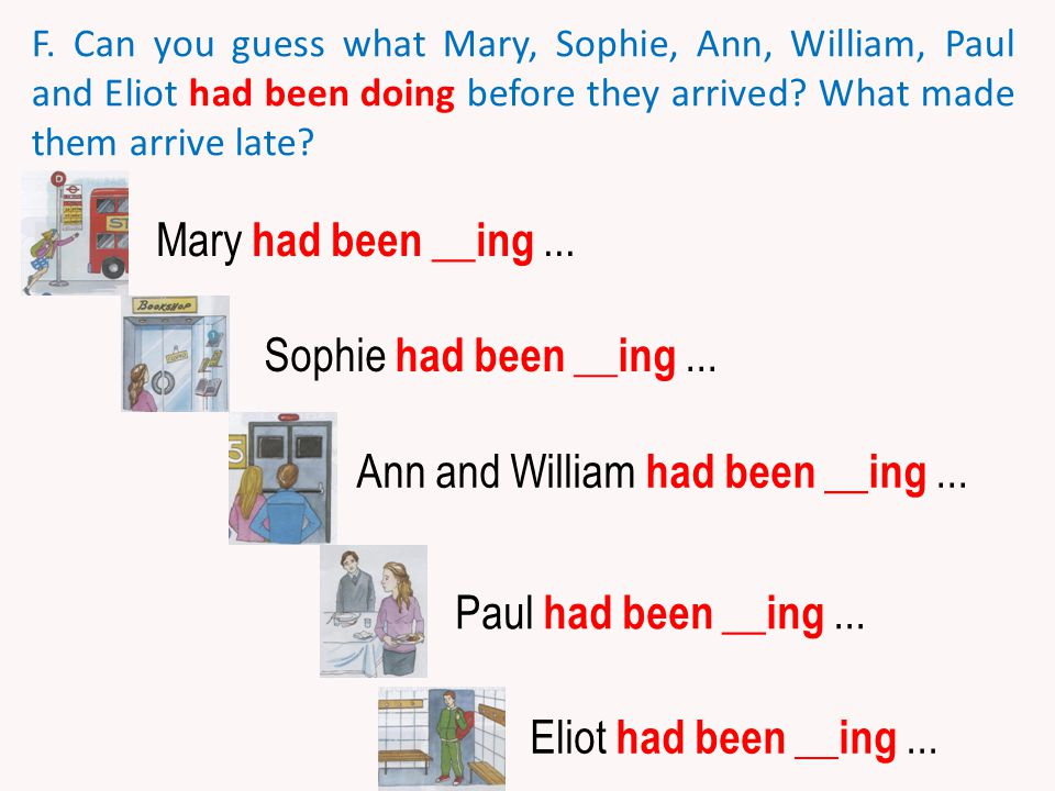 F. Can you guess what Mary, Sophie, Ann, William, Paul and Eliot had been doing before they arrived? What made them arrive late? Mary had been __ing..