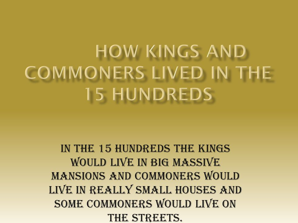 In the 15 hundreds the kings would live in big massive mansions and commoners would live in really small houses and some commoners would live on the streets.