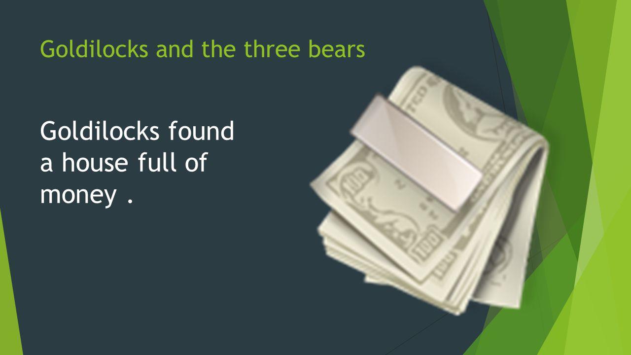 Goldilocks and the three bears Goldilocks found a house full of money.