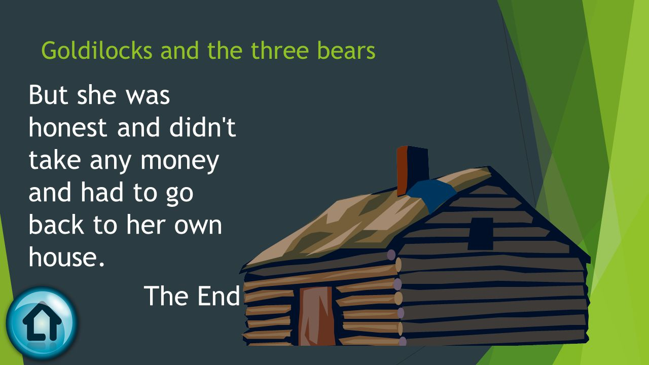 Goldilocks and the three bears But she was honest and didn't take any money and had to go back to her own house. The End
