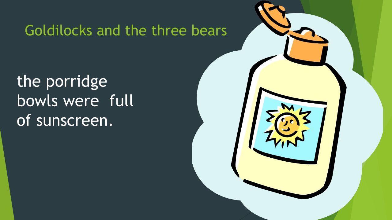 Goldilocks and the three bears the porridge bowls were full of sunscreen.
