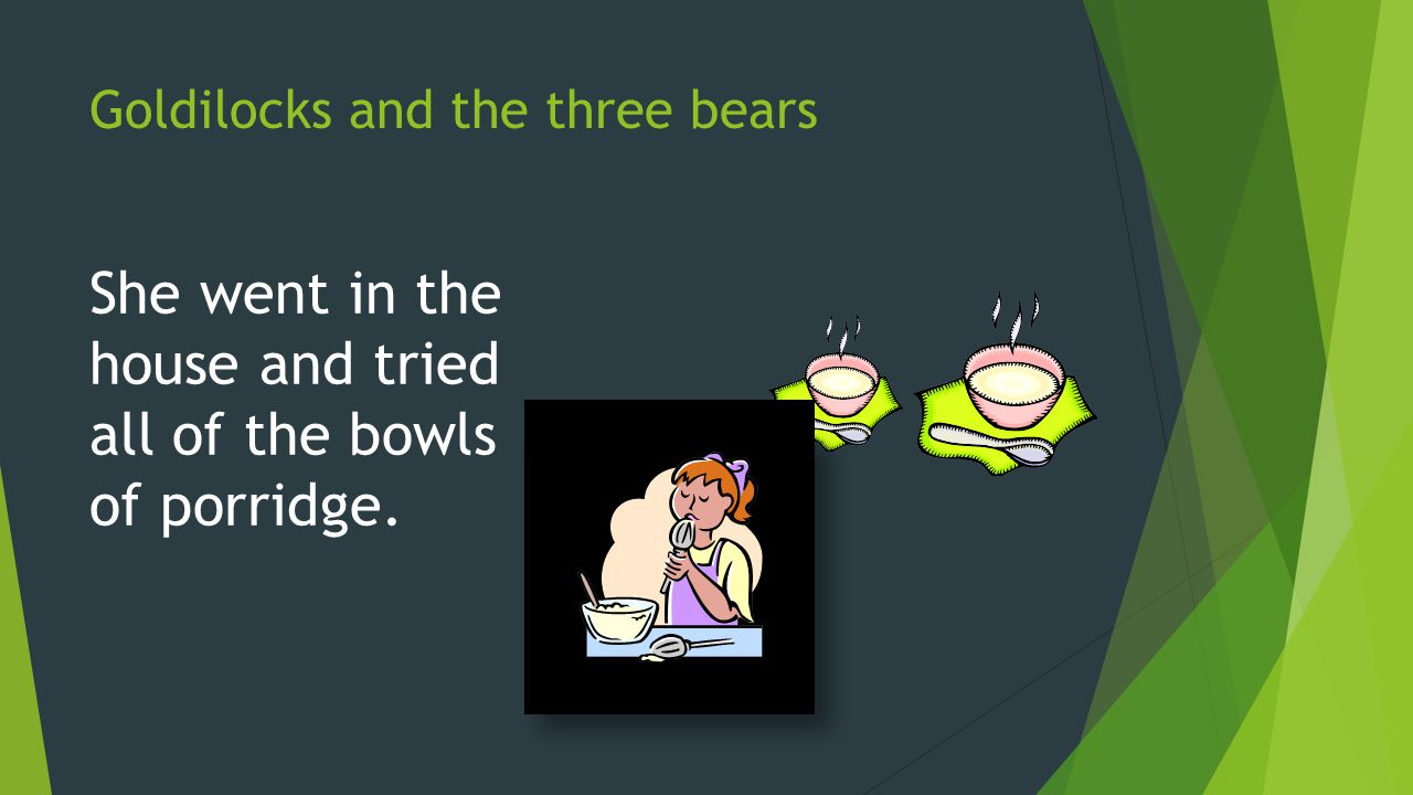Goldilocks and the three bears Then she went in the living room and tried all the chairs.
