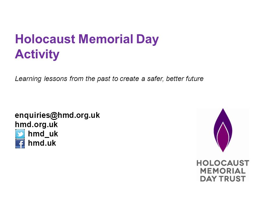 Holocaust Memorial Day Activity Learning lessons from the past to create a safer, better future enquiries@hmd.org.uk hmd.org.uk hmd_uk hmd.uk