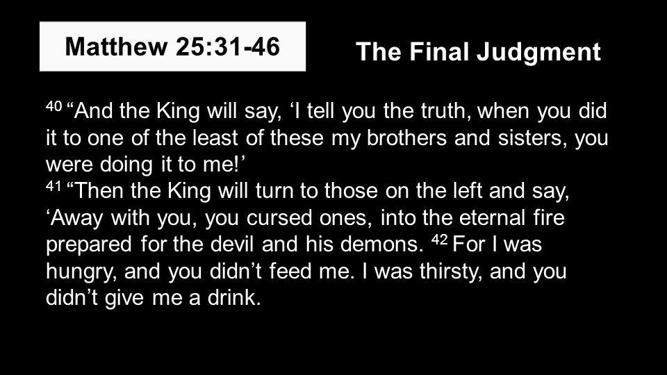 40 And the King will say, 'I tell you the truth, when you did it to one of the least of these my brothers and sisters, you were doing it to me!' 41 Then the King will turn to those on the left and say, 'Away with you, you cursed ones, into the eternal fire prepared for the devil and his demons.