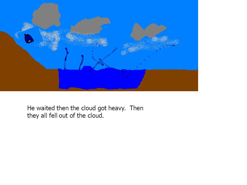 He waited then the cloud got heavy. Then they all fell out of the cloud.