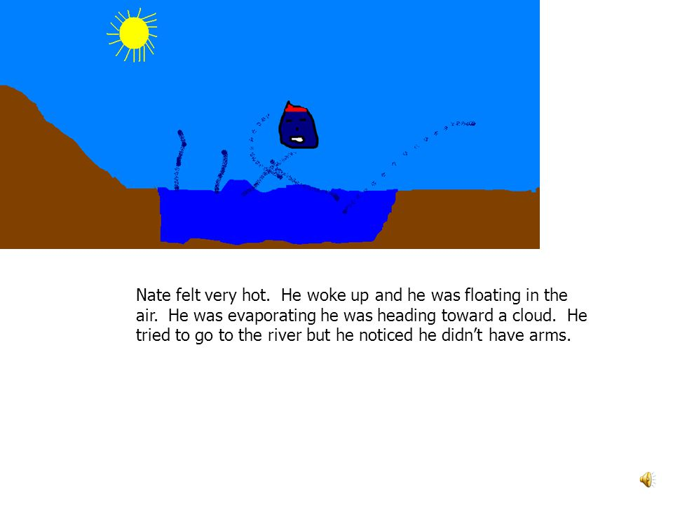Nate felt very hot. He woke up and he was floating in the air. He was evaporating he was heading toward a cloud. He tried to go to the river but he no