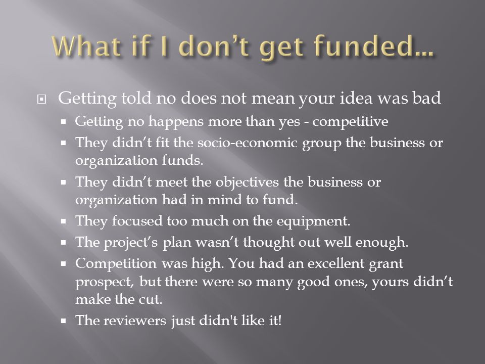 Getting told no does not mean your idea was bad  Getting no happens more than yes - competitive  They didn't fit the socio-economic group the business or organization funds.