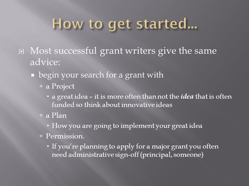  Most successful grant writers give the same advice:  begin your search for a grant with  a Project  a great idea – it is more often than not the idea that is often funded so think about innovative ideas  a Plan  How you are going to implement your great idea  Permission.