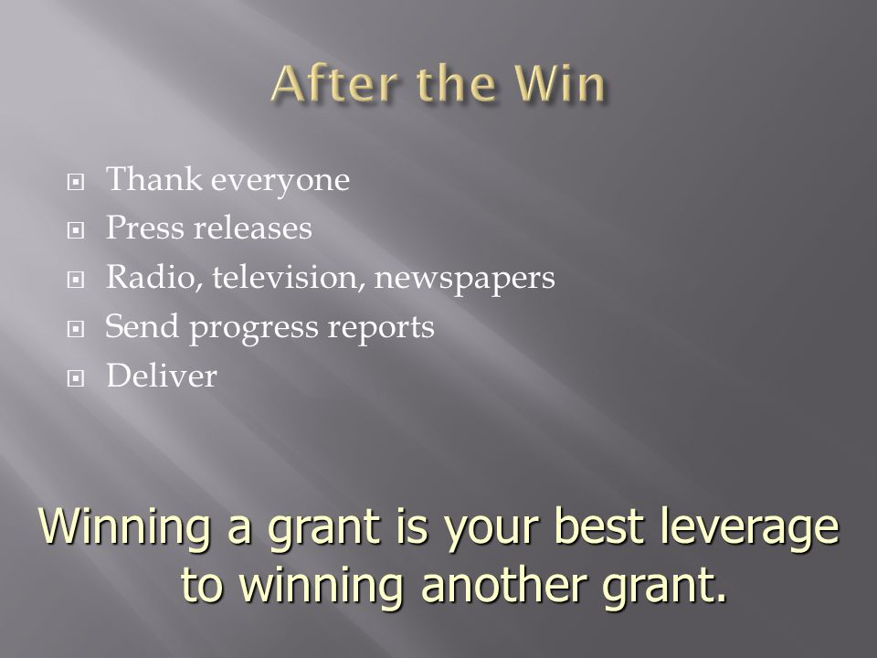  Thank everyone  Press releases  Radio, television, newspapers  Send progress reports  Deliver Winning a grant is your best leverage to winning another grant.