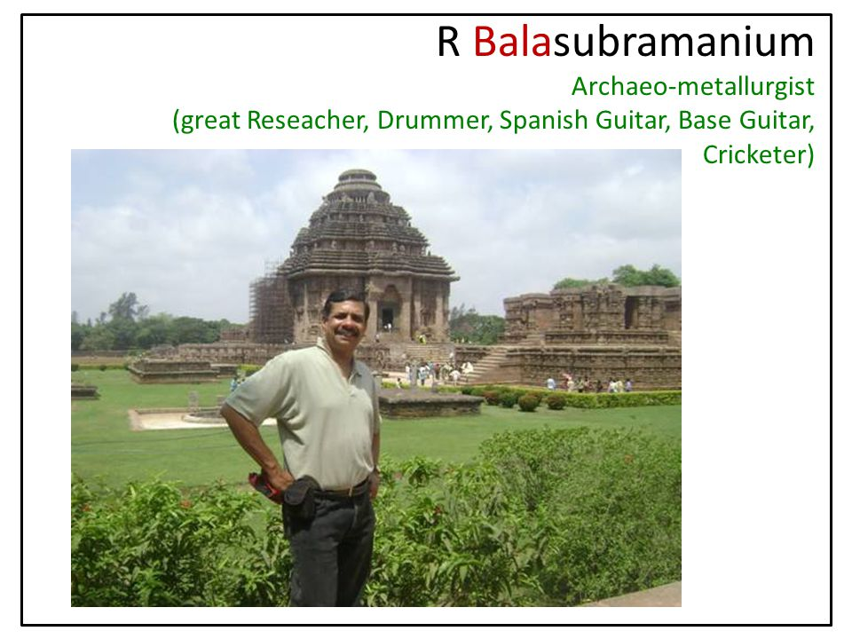 R Balasubramanium Archaeo-metallurgist (great Reseacher, Drummer, Spanish Guitar, Base Guitar, Cricketer)
