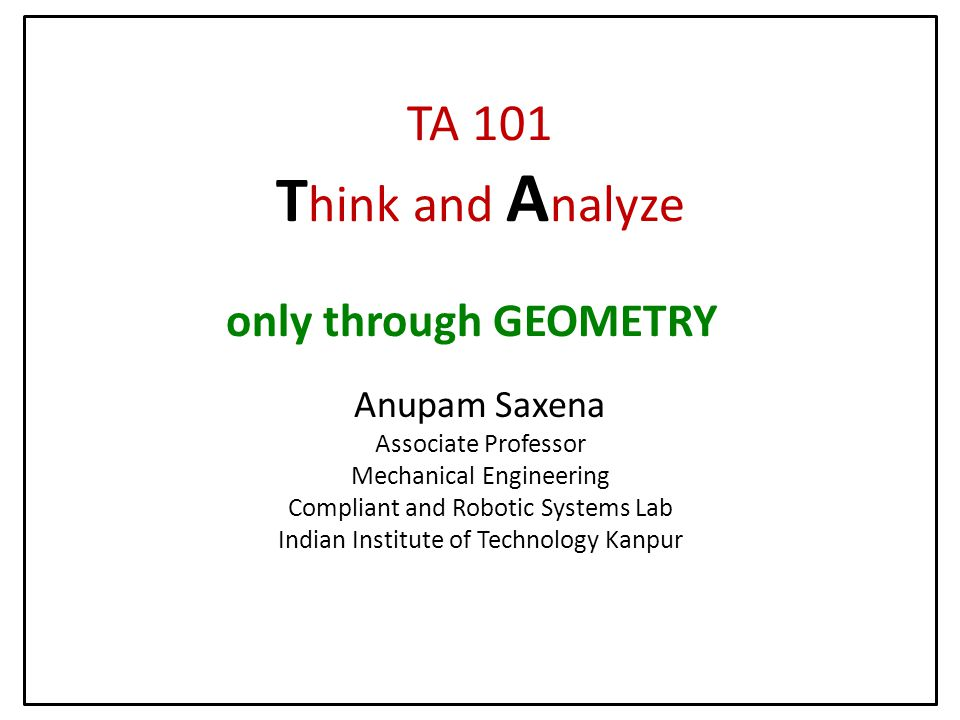 TA 101 T hink and A nalyze Anupam Saxena Associate Professor Mechanical Engineering Compliant and Robotic Systems Lab Indian Institute of Technology Kanpur only through GEOMETRY