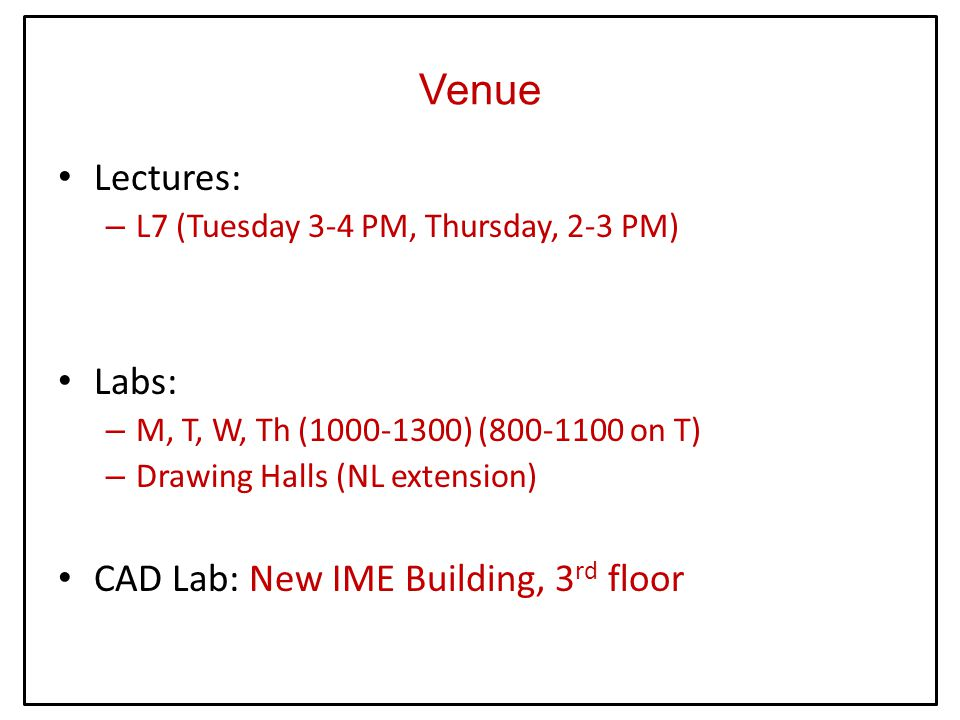 Venue Lectures: – L7 (Tuesday 3-4 PM, Thursday, 2-3 PM) Labs: – M, T, W, Th (1000-1300) (800-1100 on T) – Drawing Halls (NL extension) CAD Lab: New IME Building, 3 rd floor
