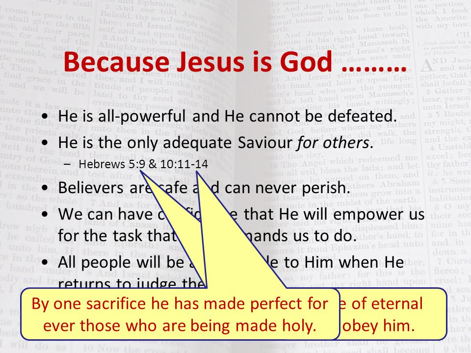 Because Jesus is God ……… He is all-powerful and He cannot be defeated. He is the only adequate Saviour for others. –Hebrews 5:9 & 10:11-14 Believers a