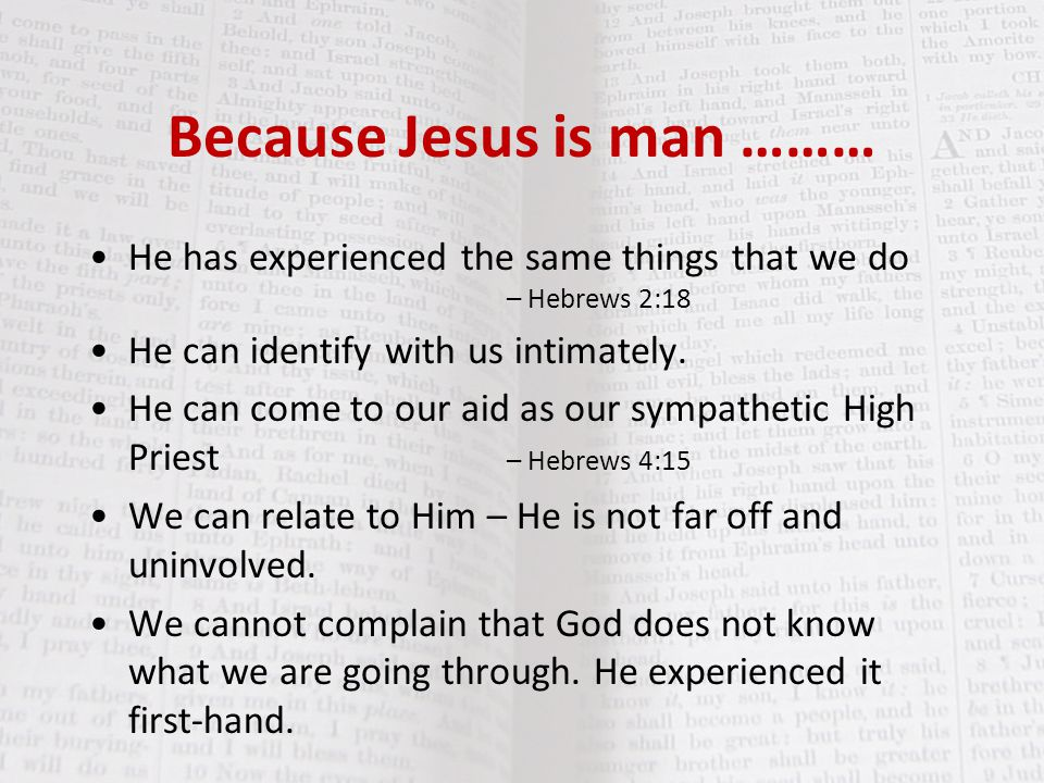 Because Jesus is man ……… He has experienced the same things that we do – Hebrews 2:18 He can identify with us intimately. He can come to our aid as ou