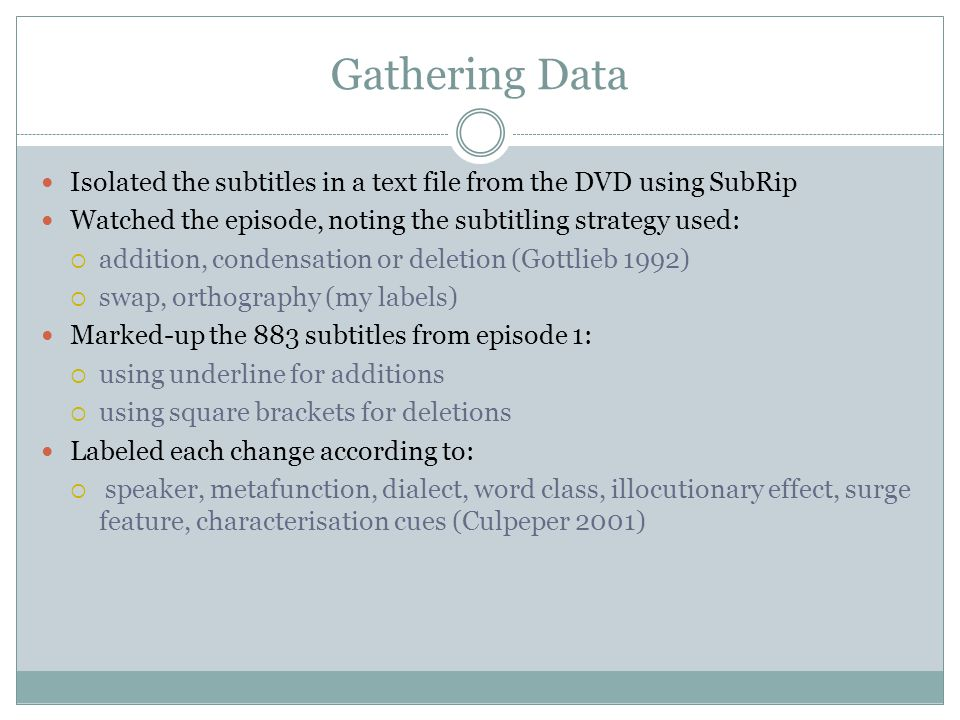 Gathering Data Isolated the subtitles in a text file from the DVD using SubRip Watched the episode, noting the subtitling strategy used:  addition, c