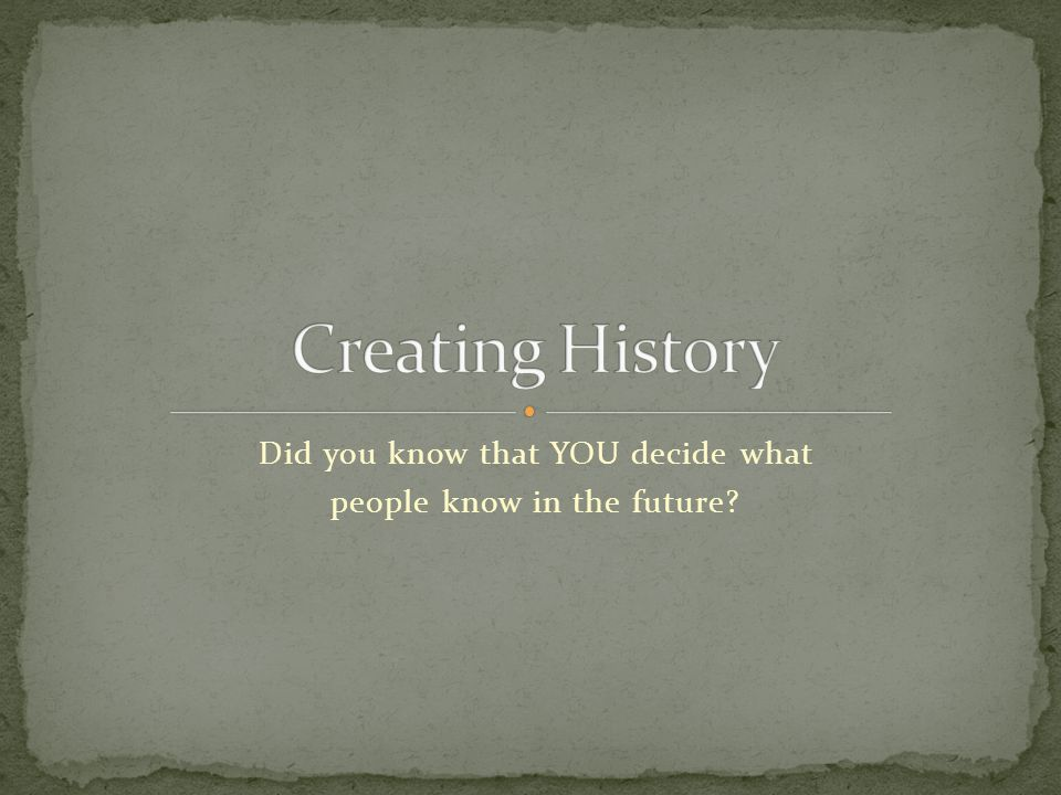 Did you know that YOU decide what people know in the future