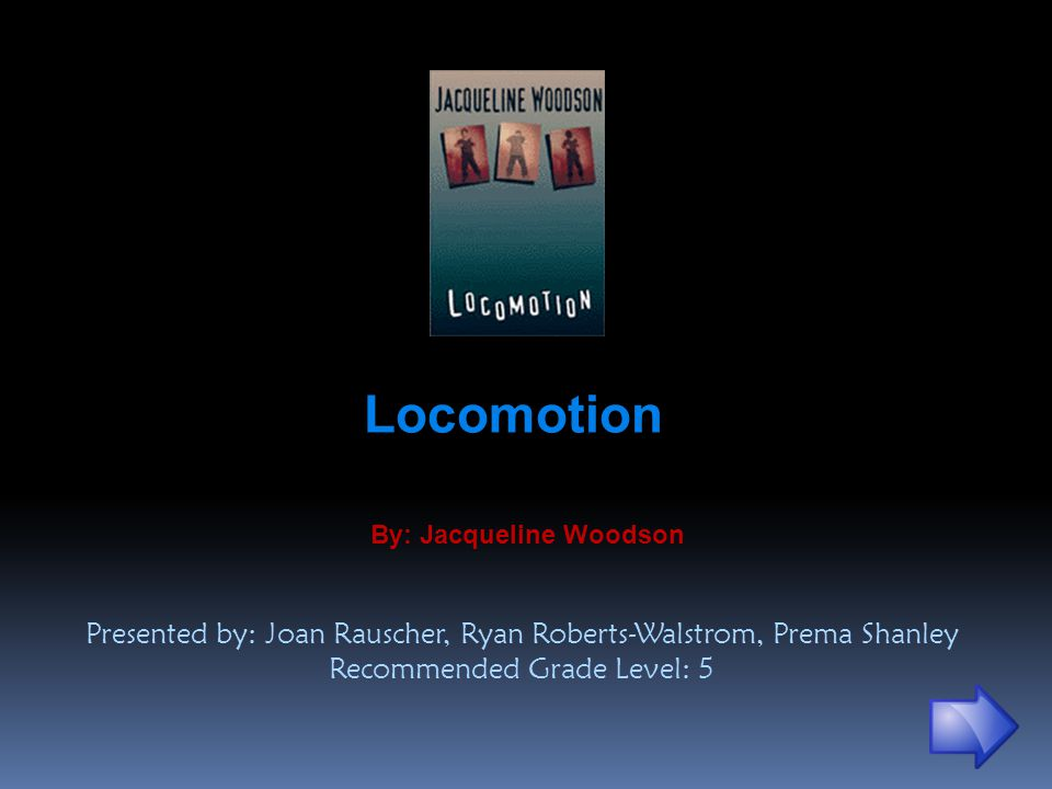 Locomotion By: Jacqueline Woodson Presented by: Joan Rauscher, Ryan Roberts-Walstrom, Prema Shanley Recommended Grade Level: 5