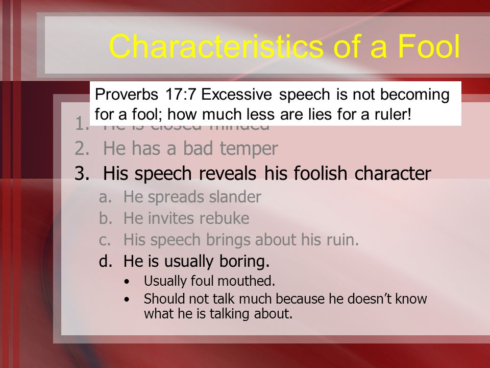 Characteristics of a Fool 1.He is closed minded 2.He has a bad temper 3.His speech reveals his foolish character a.He spreads slander b.He invites rebuke c.His speech brings about his ruin.