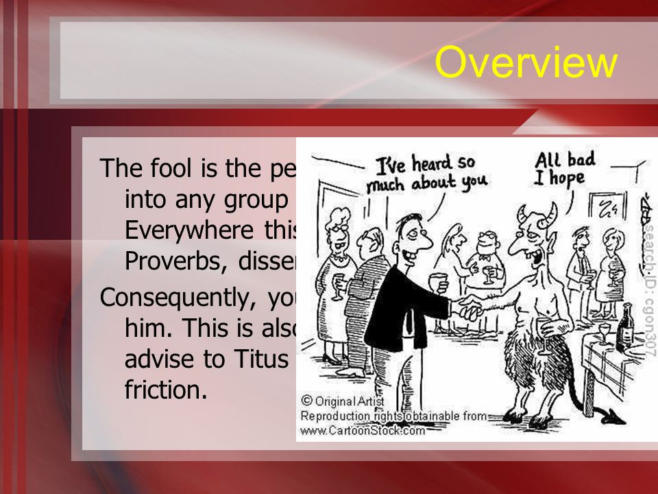 Overview The fool is the person who, when he enters into any group there results contention.