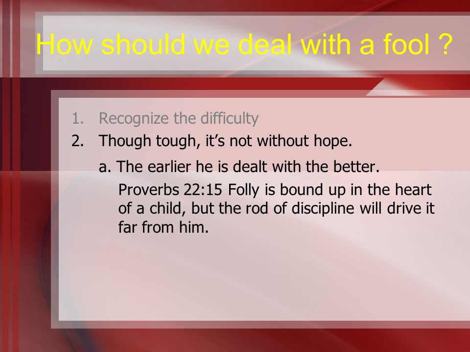 How should we deal with a fool . 1.Recognize the difficulty 2.Though tough, it's not without hope.