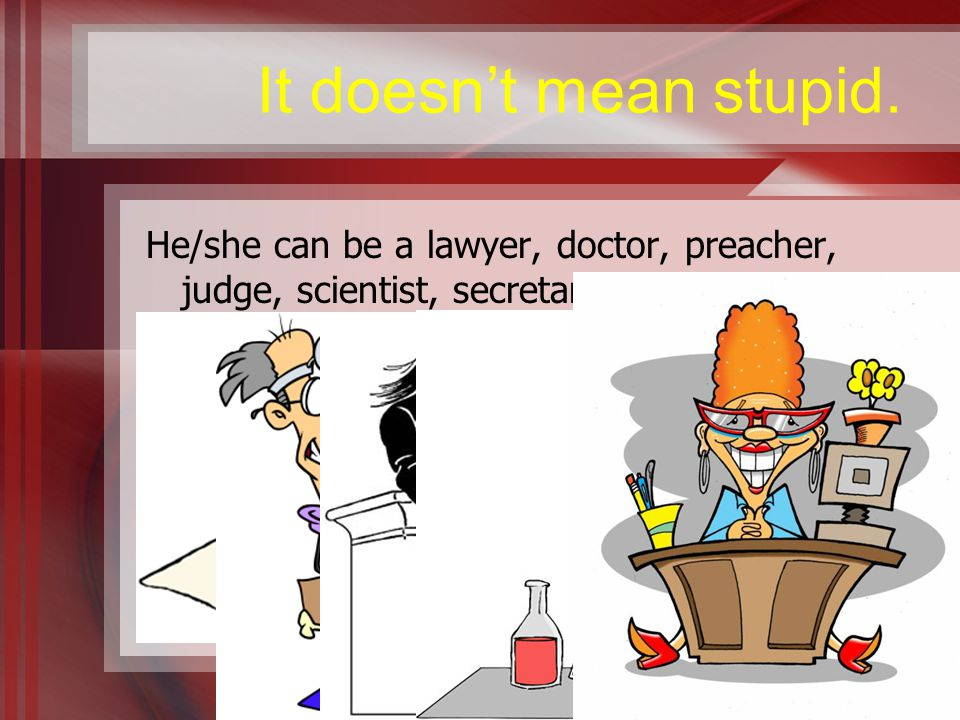 It doesn't mean stupid. He/she can be a lawyer, doctor, preacher, judge, scientist, secretary, etc.
