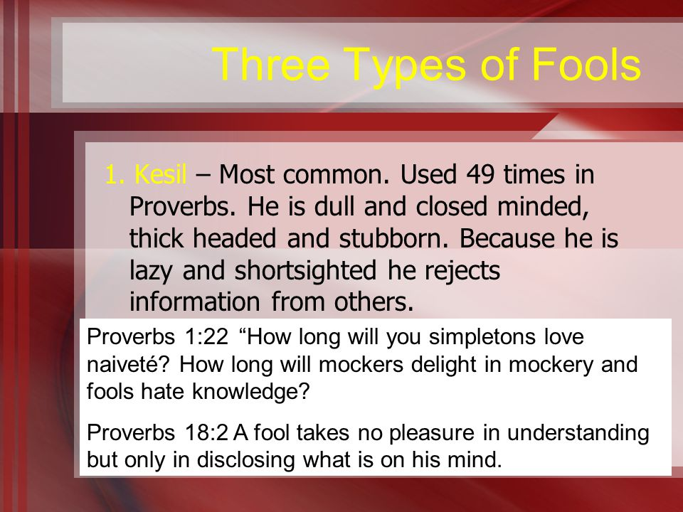 Three Types of Fools 1. Kesil – Most common. Used 49 times in Proverbs.