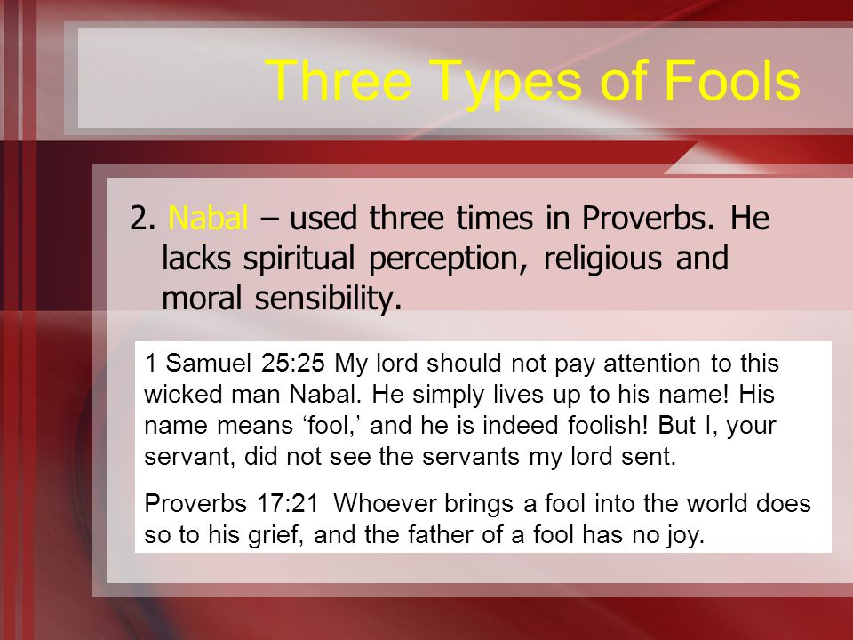 Three Types of Fools 2. Nabal – used three times in Proverbs.