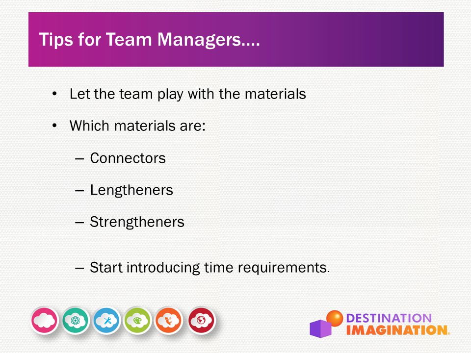 Let the team play with the materials Which materials are: – Connectors – Lengtheners – Strengtheners – Start introducing time requirements.