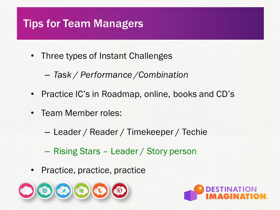 Three types of Instant Challenges – Task / Performance /Combination Practice IC's in Roadmap, online, books and CD's Team Member roles: – Leader / Reader / Timekeeper / Techie – Rising Stars – Leader / Story person Practice, practice, practice Tips for Team Managers