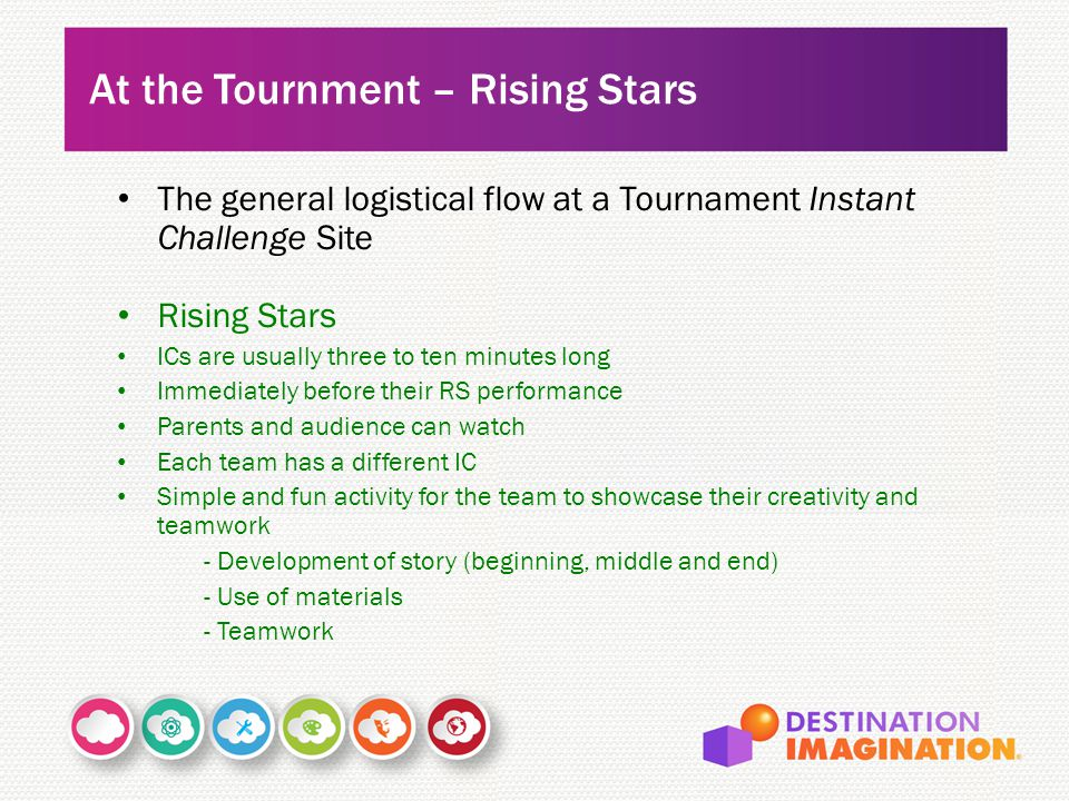 The general logistical flow at a Tournament Instant Challenge Site Rising Stars ICs are usually three to ten minutes long Immediately before their RS performance Parents and audience can watch Each team has a different IC Simple and fun activity for the team to showcase their creativity and teamwork - Development of story (beginning, middle and end) - Use of materials - Teamwork At the Tournment – Rising Stars
