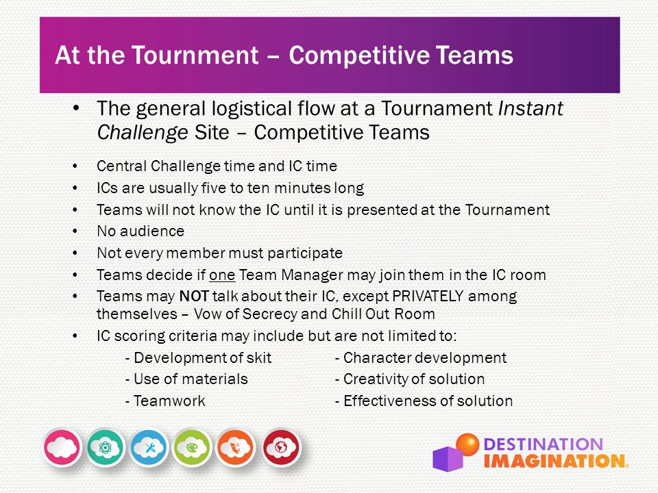 The general logistical flow at a Tournament Instant Challenge Site – Competitive Teams Central Challenge time and IC time ICs are usually five to ten minutes long Teams will not know the IC until it is presented at the Tournament No audience Not every member must participate Teams decide if one Team Manager may join them in the IC room Teams may NOT talk about their IC, except PRIVATELY among themselves – Vow of Secrecy and Chill Out Room IC scoring criteria may include but are not limited to: - Development of skit- Character development - Use of materials- Creativity of solution - Teamwork- Effectiveness of solution At the Tournment – Competitive Teams